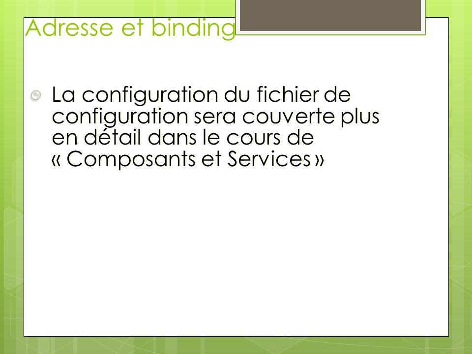 Adresse et binding La configuration du fichier de configuration sera couverte plus en détail dans le cours de « Composants et Services »
