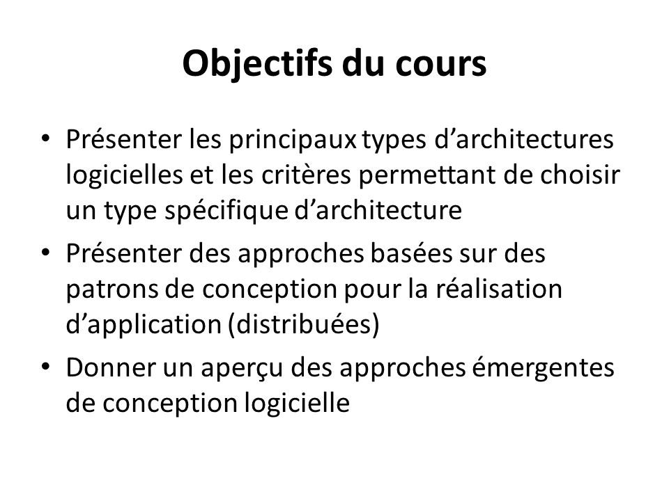 Objectifs du cours Présenter les principaux types d'architectures logicielles et les critères permettant de choisir un type spécifique d'architecture.