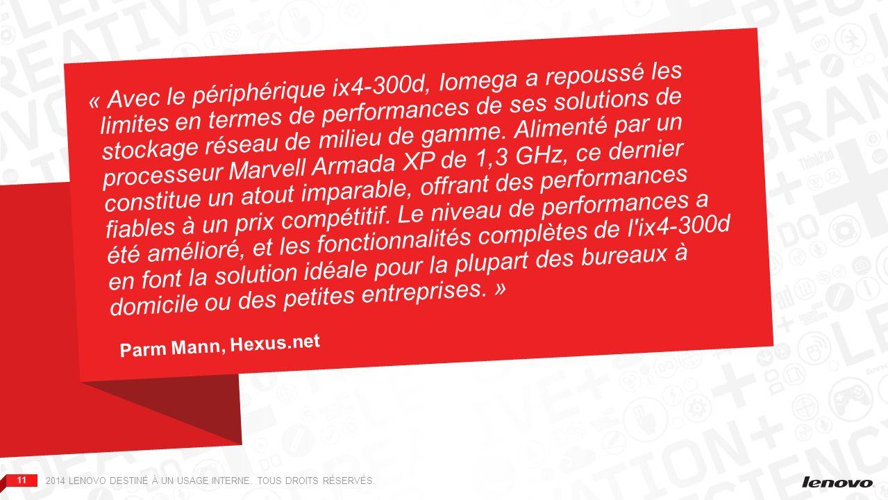 « Avec le périphérique ix4-300d, Iomega a repoussé les limites en termes de performances de ses solutions de stockage réseau de milieu de gamme. Alimenté par un processeur Marvell Armada XP de 1,3 GHz, ce dernier constitue un atout imparable, offrant des performances fiables à un prix compétitif. Le niveau de performances a été amélioré, et les fonctionnalités complètes de l ix4-300d en font la solution idéale pour la plupart des bureaux à domicile ou des petites entreprises. »