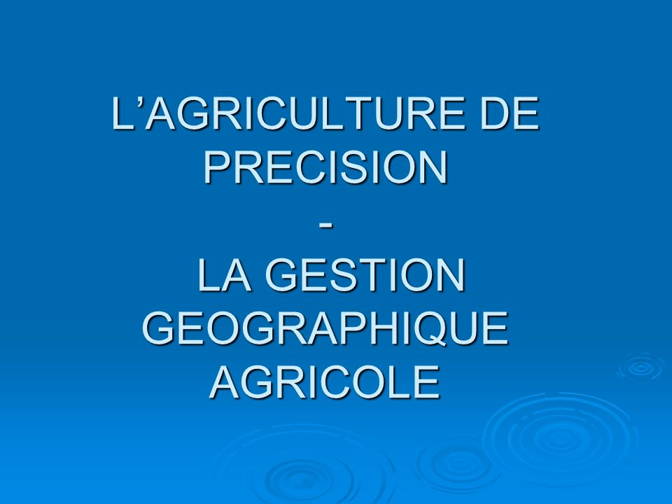 L'AGRICULTURE DE PRECISION - LA GESTION GEOGRAPHIQUE AGRICOLE