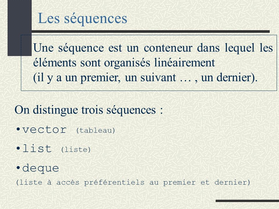 Les séquences Une séquence est un conteneur dans lequel les éléments sont organisés linéairement. (il y a un premier, un suivant … , un dernier).