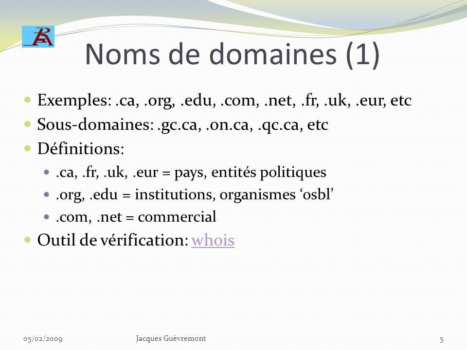 Noms de domaines (1) Exemples: .ca, .org, .edu, .com, .net, .fr, .uk, .eur, etc. Sous-domaines: .gc.ca, .on.ca, .qc.ca, etc.
