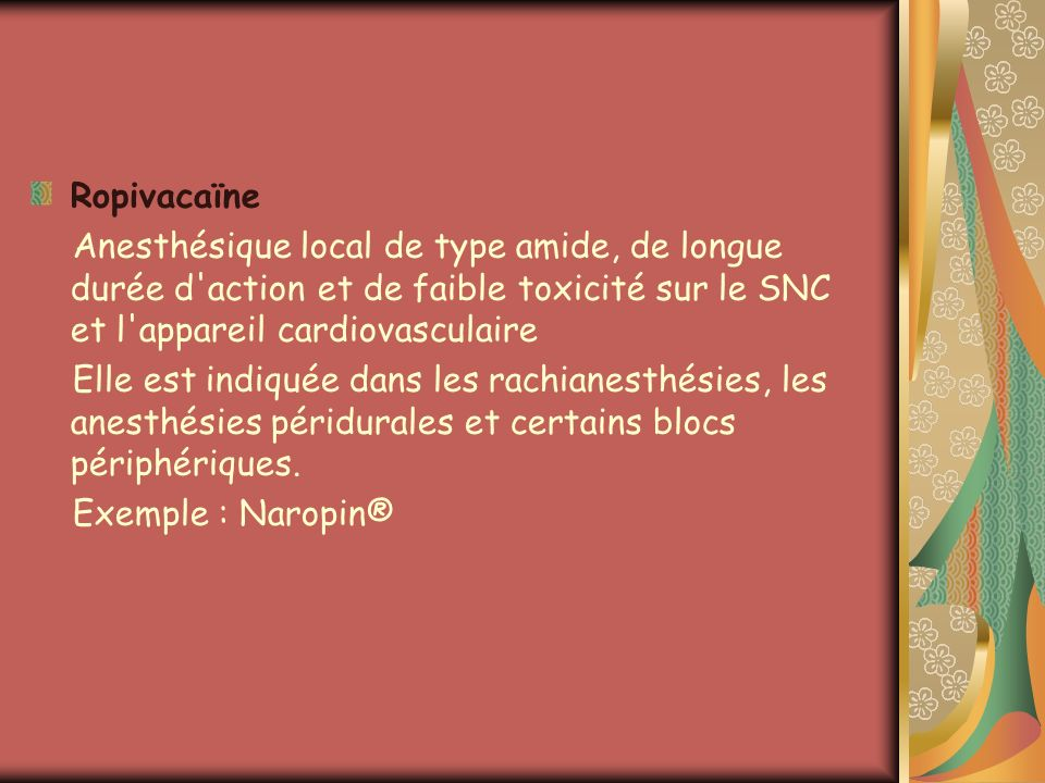Ropivacaïne Anesthésique local de type amide, de longue durée d action et de faible toxicité sur le SNC et l appareil cardiovasculaire.