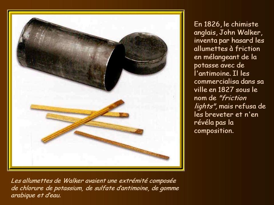 En 1826, le chimiste anglais, John Walker, inventa par hasard les allumettes à friction en mélangeant de la potasse avec de l antimoine. Il les commercialisa dans sa ville en 1827 sous le nom de friction lights , mais refusa de les breveter et n en révéla pas la composition.