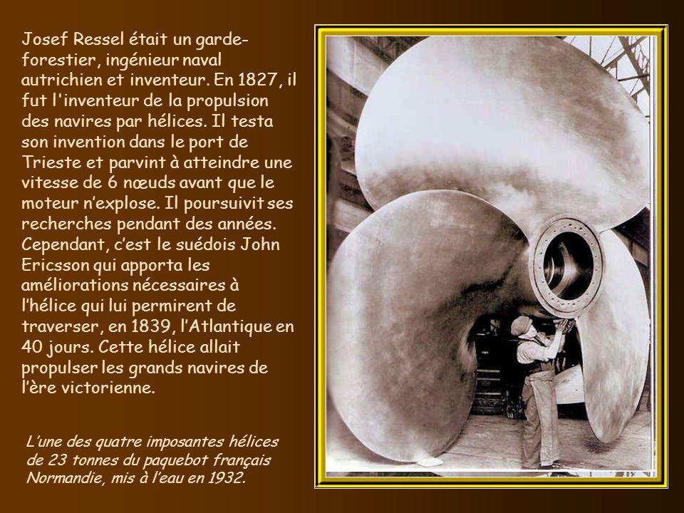Josef Ressel était un garde-forestier, ingénieur naval autrichien et inventeur. En 1827, il fut l inventeur de la propulsion des navires par hélices. Il testa son invention dans le port de Trieste et parvint à atteindre une vitesse de 6 nœuds avant que le moteur n'explose. Il poursuivit ses recherches pendant des années. Cependant, c'est le suédois John Ericsson qui apporta les améliorations nécessaires à l'hélice qui lui permirent de traverser, en 1839, l'Atlantique en 40 jours. Cette hélice allait propulser les grands navires de l'ère victorienne.