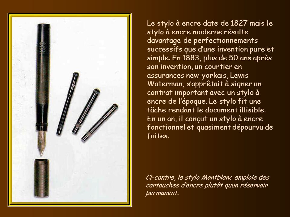 Le stylo à encre date de 1827 mais le stylo à encre moderne résulte davantage de perfectionnements successifs que d'une invention pure et simple. En 1883, plus de 50 ans après son invention, un courtier en assurances new-yorkais, Lewis Waterman, s'apprêtait à signer un contrat important avec un stylo à encre de l'époque. Le stylo fit une tâche rendant le document illisible.
