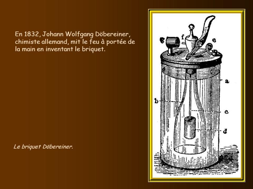 En 1832, Johann Wolfgang Döbereiner, chimiste allemand, mit le feu à portée de la main en inventant le briquet.