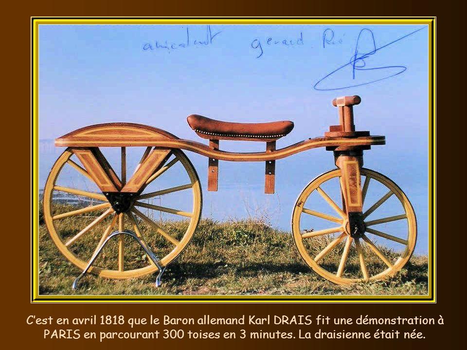 C'est en avril 1818 que le Baron allemand Karl DRAIS fit une démonstration à PARIS en parcourant 300 toises en 3 minutes.