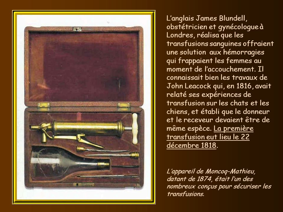 L'anglais James Blundell, obstétricien et gynécologue à Londres, réalisa que les transfusions sanguines offraient une solution aux hémorragies qui frappaient les femmes au moment de l'accouchement. Il connaissait bien les travaux de John Leacock qui, en 1816, avait relaté ses expériences de transfusion sur les chats et les chiens, et établi que le donneur et le receveur devaient être de même espèce. La première transfusion eut lieu le 22 décembre 1818.