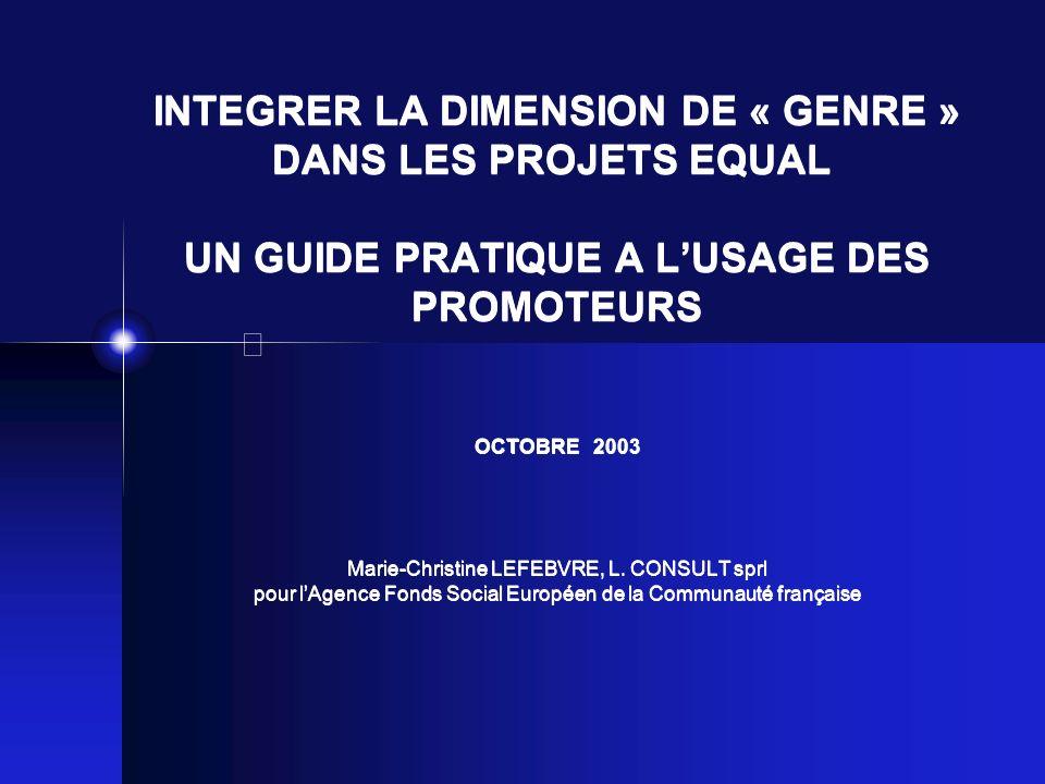INTEGRER LA DIMENSION DE « GENRE » DANS LES PROJETS EQUAL UN GUIDE PRATIQUE A L'USAGE DES PROMOTEURS OCTOBRE 2003 Marie-Christine LEFEBVRE, L.