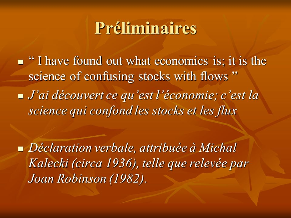 Préliminaires I have found out what economics is; it is the science of confusing stocks with flows