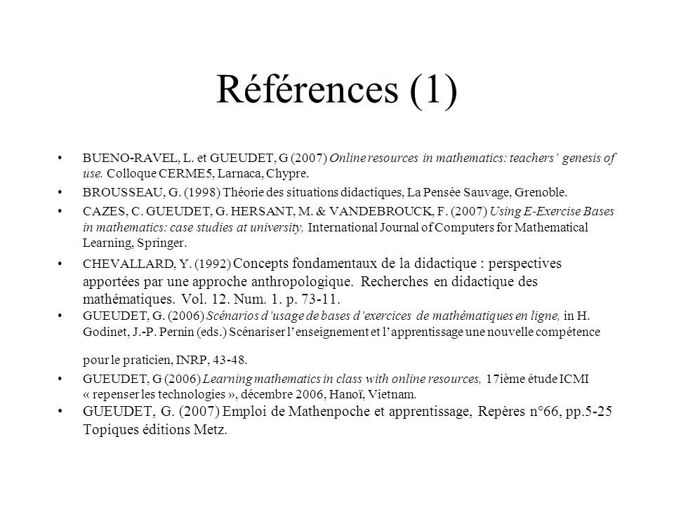 Références (1) BUENO-RAVEL, L. et GUEUDET, G (2007) Online resources in mathematics: teachers' genesis of use. Colloque CERME5, Larnaca, Chypre.