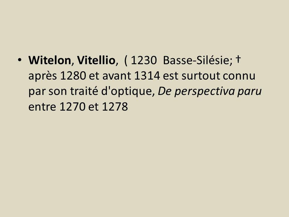 Witelon, Vitellio, ( 1230 Basse-Silésie; † après 1280 et avant 1314 est surtout connu par son traité d optique, De perspectiva paru entre 1270 et 1278