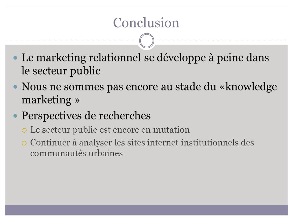 Conclusion Le marketing relationnel se développe à peine dans le secteur public. Nous ne sommes pas encore au stade du «knowledge marketing »