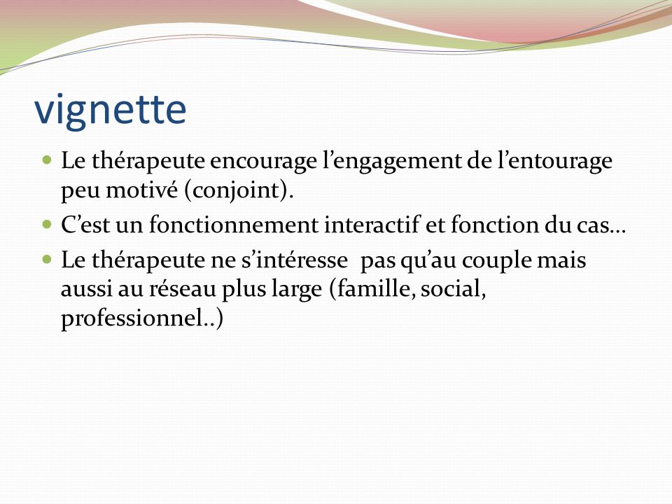 vignette Le thérapeute encourage l'engagement de l'entourage peu motivé (conjoint). C'est un fonctionnement interactif et fonction du cas…