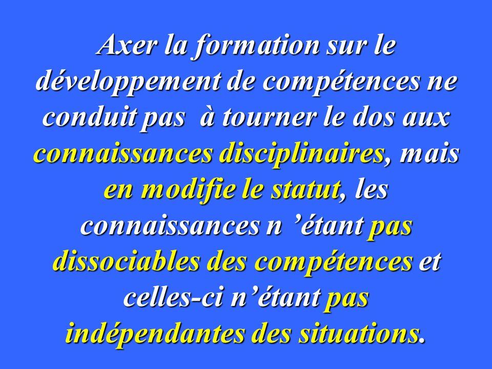 Axer la formation sur le développement de compétences ne conduit pas à tourner le dos aux connaissances disciplinaires, mais en modifie le statut, les connaissances n 'étant pas dissociables des compétences et celles-ci n'étant pas indépendantes des situations.