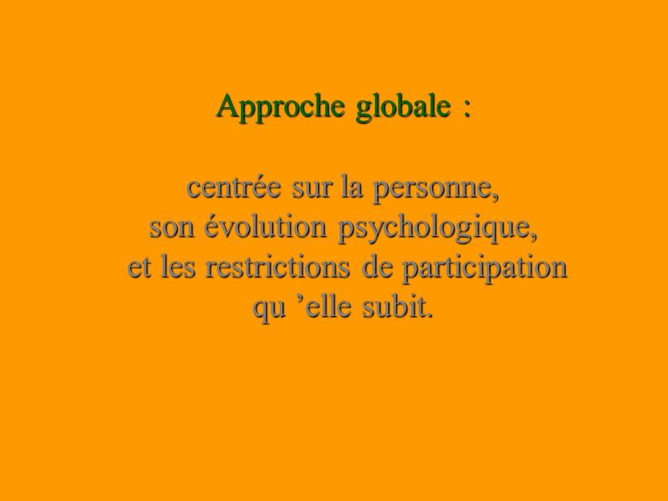 Approche globale : centrée sur la personne, son évolution psychologique, et les restrictions de participation qu 'elle subit.