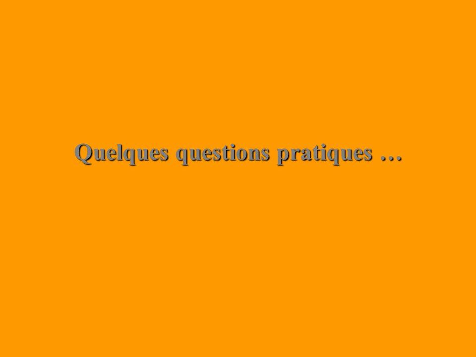 Quelques questions pratiques …