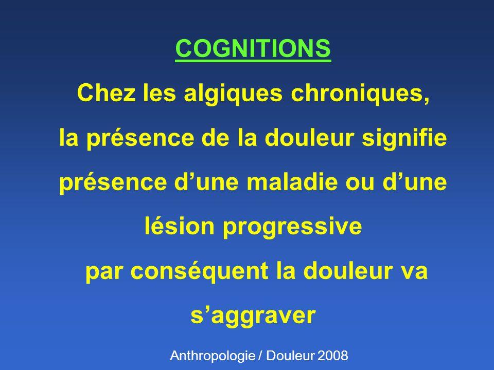 COGNITIONS Chez les algiques chroniques, la présence de la douleur signifie présence d'une maladie ou d'une lésion progressive par conséquent la douleur va s'aggraver