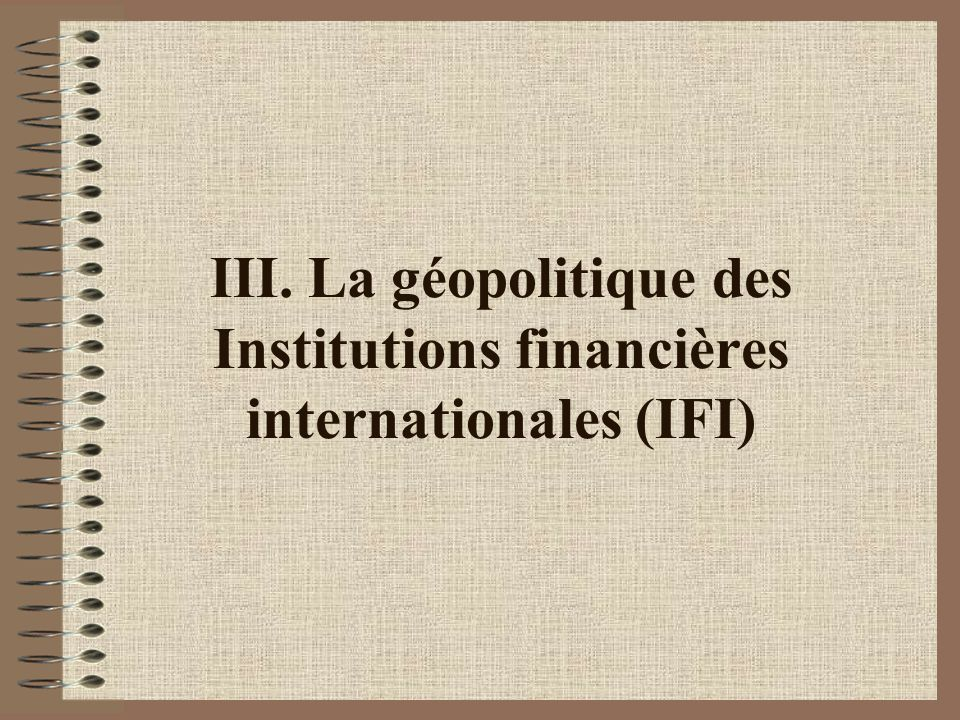 III. La géopolitique des Institutions financières internationales (IFI)