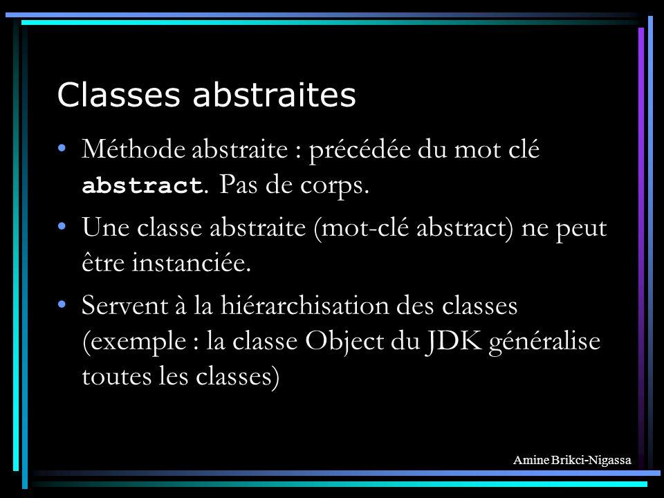 Classes abstraites Méthode abstraite : précédée du mot clé abstract. Pas de corps. Une classe abstraite (mot-clé abstract) ne peut être instanciée.