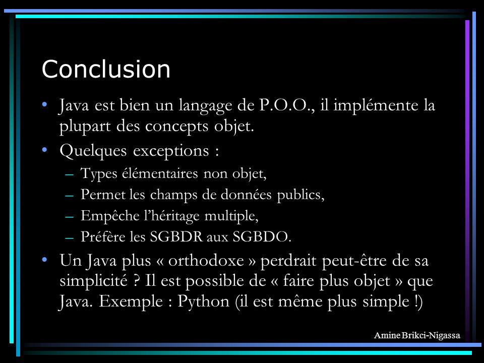 Conclusion Java est bien un langage de P.O.O., il implémente la plupart des concepts objet. Quelques exceptions :