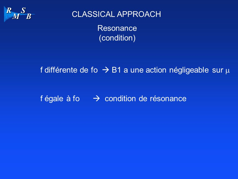 CLASSICAL APPROACH Resonance. (condition) f différente de fo  B1 a une action négligeable sur m.