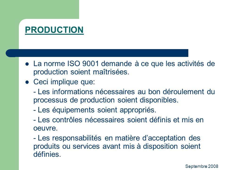 PRODUCTION La norme ISO 9001 demande à ce que les activités de production soient maîtrisées. Ceci implique que: