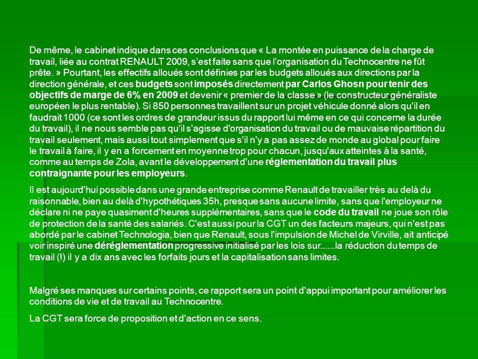 De même, le cabinet indique dans ces conclusions que « La montée en puissance de la charge de travail, liée au contrat RENAULT 2009, s'est faite sans que l'organisation du Technocentre ne fût prête. » Pourtant, les effectifs alloués sont définies par les budgets alloués aux directions par la direction générale, et ces budgets sont imposés directement par Carlos Ghosn pour tenir des objectifs de marge de 6% en 2009 et devenir « premier de la classe » (le constructeur généraliste européen le plus rentable). Si 850 personnes travaillent sur un projet véhicule donné alors qu il en faudrait 1000 (ce sont les ordres de grandeur issus du rapport lui même en ce qui concerne la durée du travail), il ne nous semble pas qu il s agisse d organisation du travail ou de mauvaise répartition du travail seulement, mais aussi tout simplement que s il n y a pas assez de monde au global pour faire le travail à faire, il y en a forcement en moyenne trop pour chacun, jusqu aux atteintes à la santé, comme au temps de Zola, avant le développement d une réglementation du travail plus contraignante pour les employeurs.