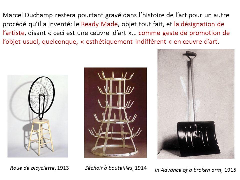 Marcel Duchamp restera pourtant gravé dans l'histoire de l'art pour un autre procédé qu'il a inventé: le Ready Made, objet tout fait, et la désignation de l'artiste, disant « ceci est une œuvre d'art »… comme geste de promotion de l'objet usuel, quelconque, « esthétiquement indifférent » en œuvre d'art.