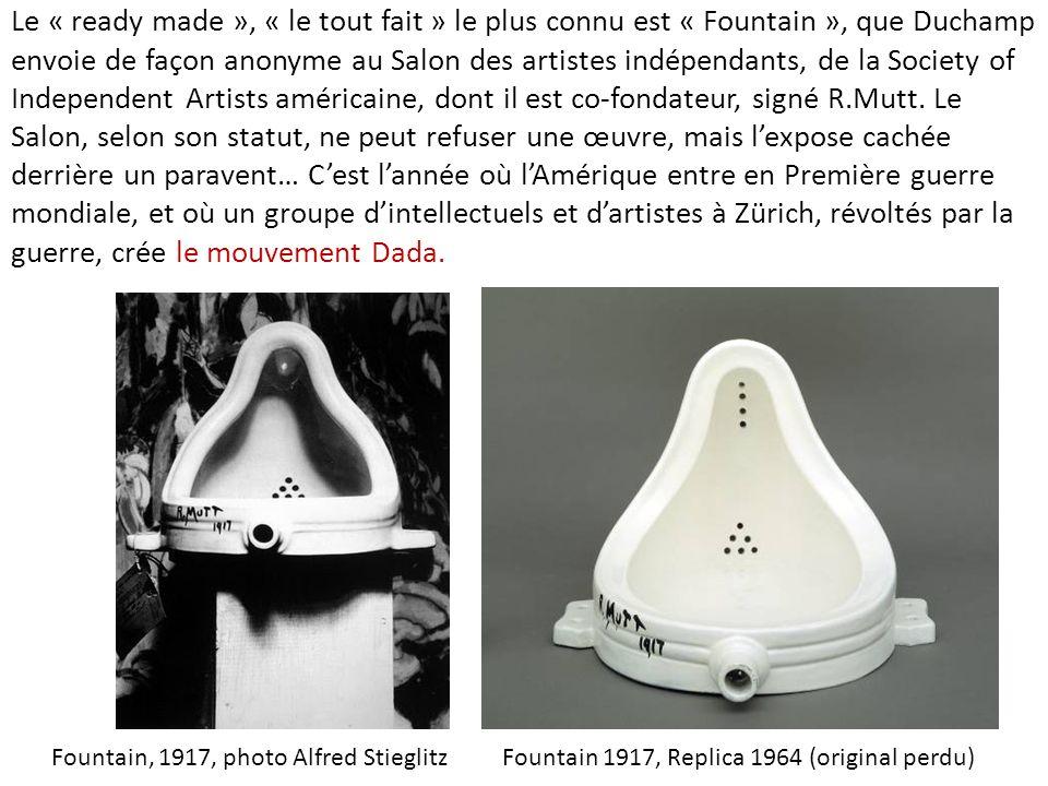 Le « ready made », « le tout fait » le plus connu est « Fountain », que Duchamp envoie de façon anonyme au Salon des artistes indépendants, de la Society of Independent Artists américaine, dont il est co-fondateur, signé R.Mutt. Le Salon, selon son statut, ne peut refuser une œuvre, mais l'expose cachée derrière un paravent… C'est l'année où l'Amérique entre en Première guerre mondiale, et où un groupe d'intellectuels et d'artistes à Zürich, révoltés par la guerre, crée le mouvement Dada.