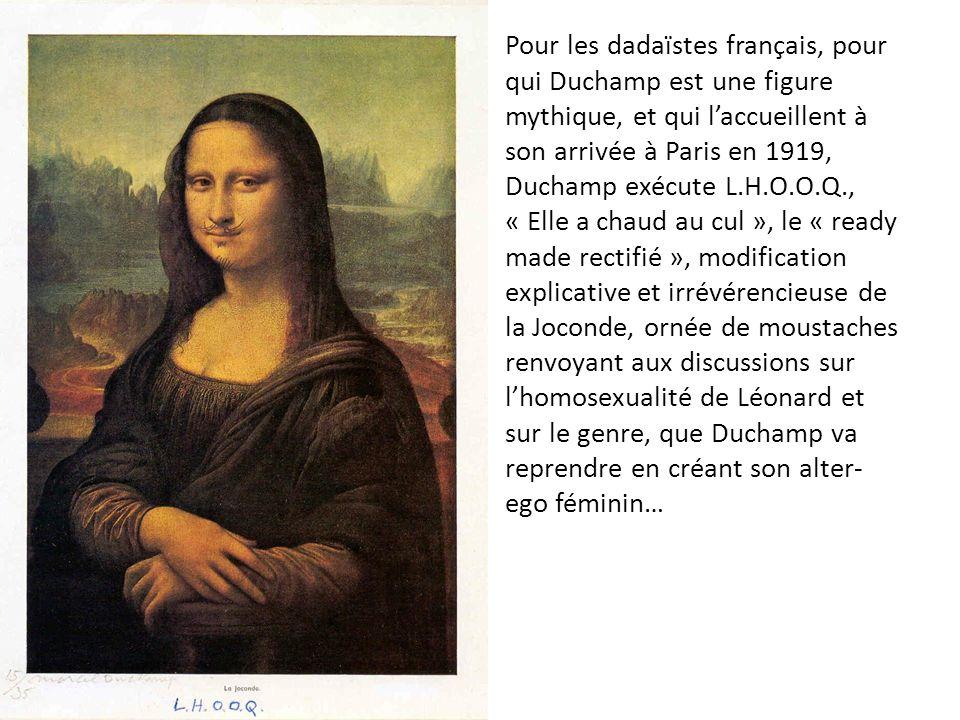 Pour les dadaïstes français, pour qui Duchamp est une figure mythique, et qui l'accueillent à son arrivée à Paris en 1919, Duchamp exécute L.H.O.O.Q., « Elle a chaud au cul », le « ready made rectifié », modification explicative et irrévérencieuse de la Joconde, ornée de moustaches renvoyant aux discussions sur l'homosexualité de Léonard et sur le genre, que Duchamp va reprendre en créant son alter-ego féminin…