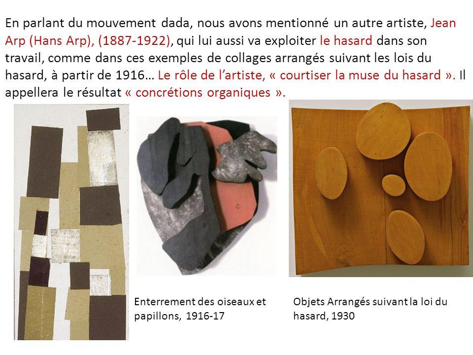 En parlant du mouvement dada, nous avons mentionné un autre artiste, Jean Arp (Hans Arp), (1887-1922), qui lui aussi va exploiter le hasard dans son travail, comme dans ces exemples de collages arrangés suivant les lois du hasard, à partir de 1916… Le rôle de l'artiste, « courtiser la muse du hasard ». Il appellera le résultat « concrétions organiques ».