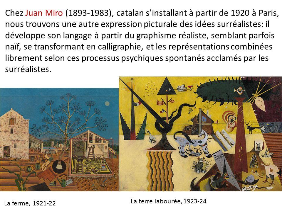 Chez Juan Miro (1893-1983), catalan s'installant à partir de 1920 à Paris, nous trouvons une autre expression picturale des idées surréalistes: il développe son langage à partir du graphisme réaliste, semblant parfois naïf, se transformant en calligraphie, et les représentations combinées librement selon ces processus psychiques spontanés acclamés par les surréalistes.