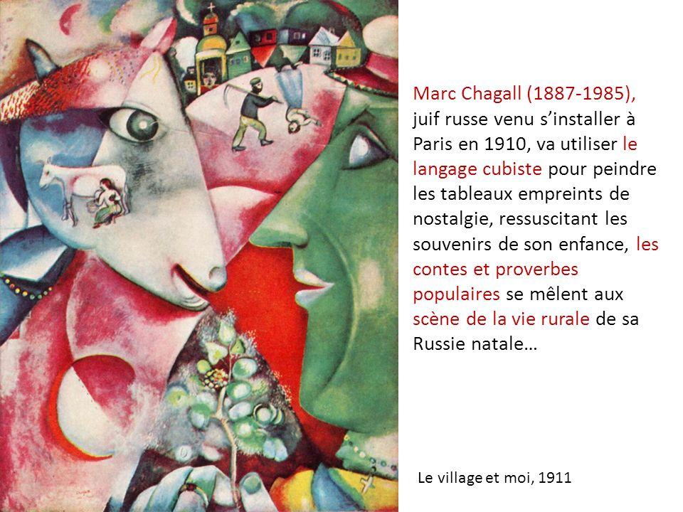 Marc Chagall (1887-1985), juif russe venu s'installer à Paris en 1910, va utiliser le langage cubiste pour peindre les tableaux empreints de nostalgie, ressuscitant les souvenirs de son enfance, les contes et proverbes populaires se mêlent aux scène de la vie rurale de sa Russie natale…