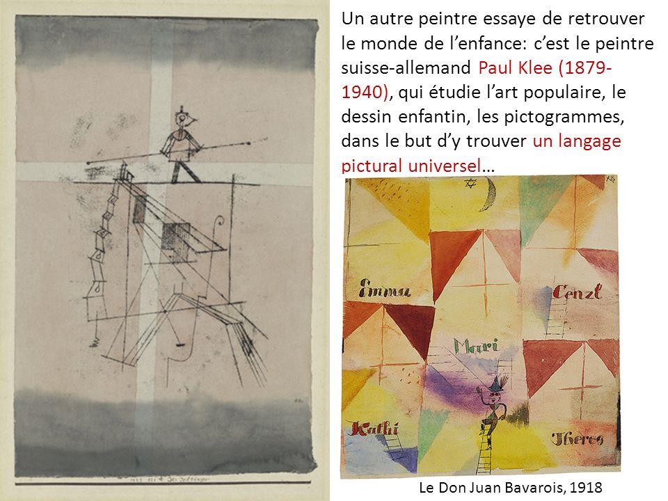Un autre peintre essaye de retrouver le monde de l'enfance: c'est le peintre suisse-allemand Paul Klee (1879-1940), qui étudie l'art populaire, le dessin enfantin, les pictogrammes, dans le but d'y trouver un langage pictural universel…