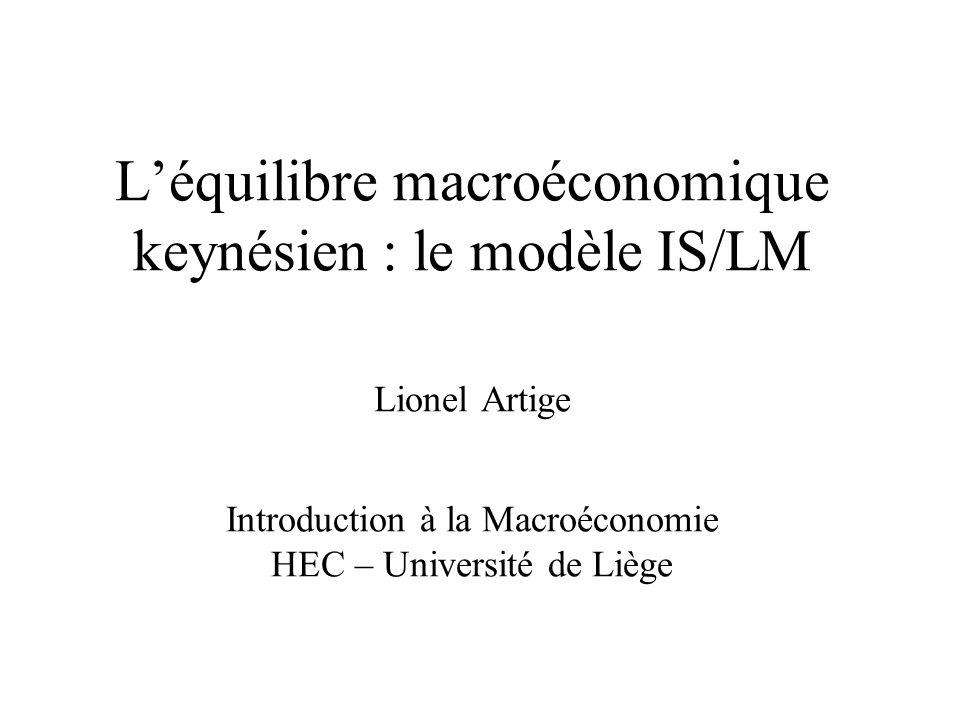 L'équilibre macroéconomique keynésien : le modèle IS/LM Lionel Artige Introduction à la Macroéconomie HEC – Université de Liège