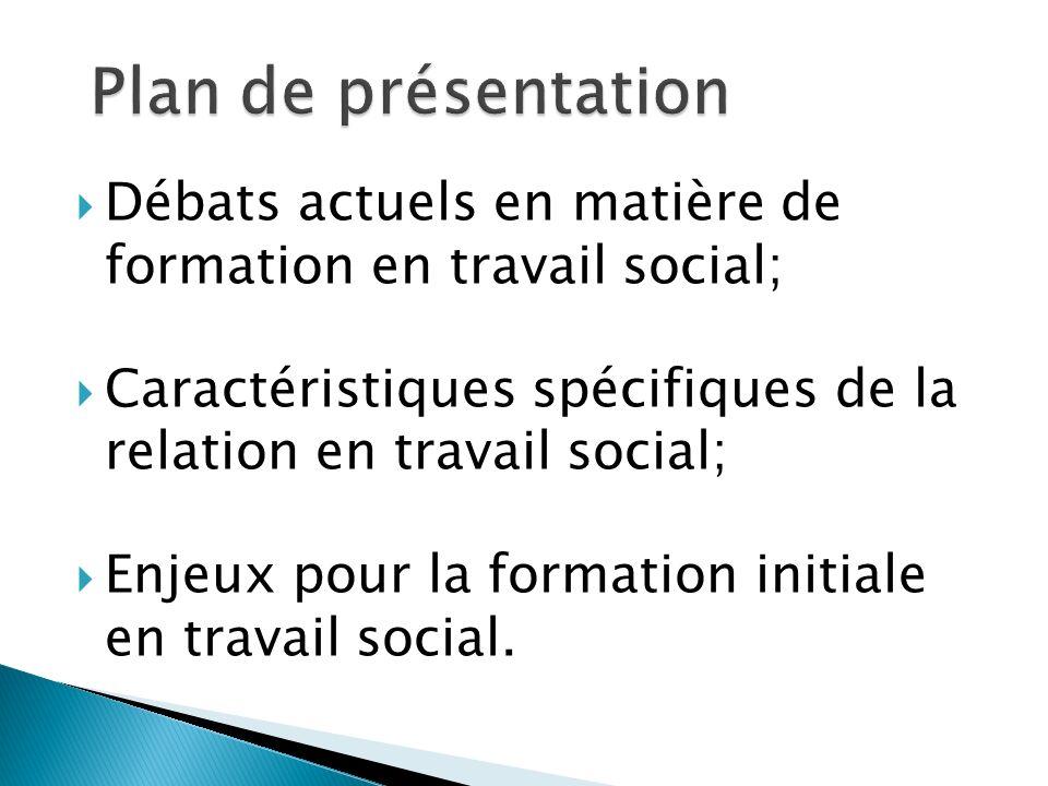 Plan de présentation Débats actuels en matière de formation en travail social; Caractéristiques spécifiques de la relation en travail social;
