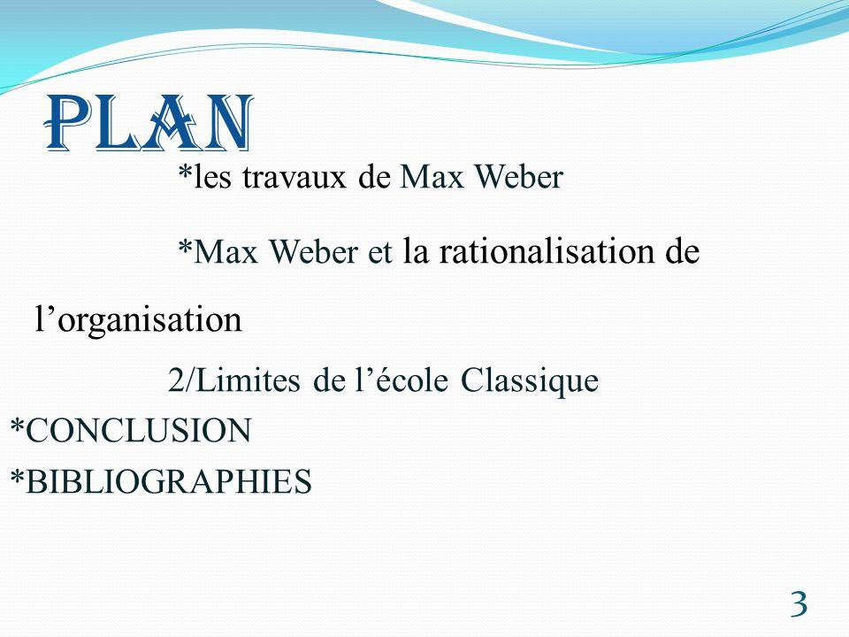 PLAN *les travaux de Max Weber *Max Weber et la rationalisation de l'organisation 2/Limites de l'école Classique *CONCLUSION *BIBLIOGRAPHIES