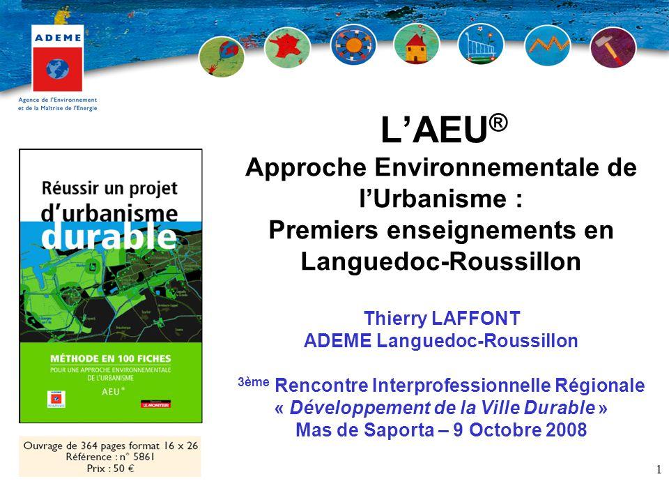 L'AEU® Approche Environnementale de l'Urbanisme : Premiers enseignements en Languedoc-Roussillon Thierry LAFFONT ADEME Languedoc-Roussillon 3ème Rencontre Interprofessionnelle Régionale « Développement de la Ville Durable » Mas de Saporta – 9 Octobre 2008