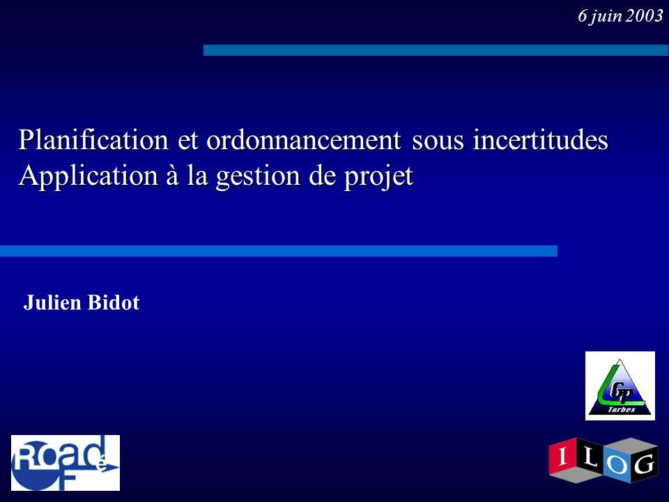 6 juin 2003 Planification et ordonnancement sous incertitudes Application à la gestion de projet. Julien Bidot.