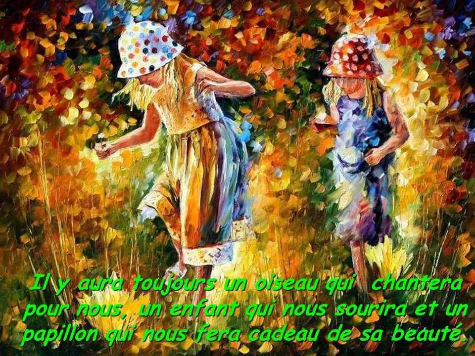 Il y aura toujours un oiseau qui chantera pour nous, un enfant qui nous sourira et un papillon qui nous fera cadeau de sa beauté.