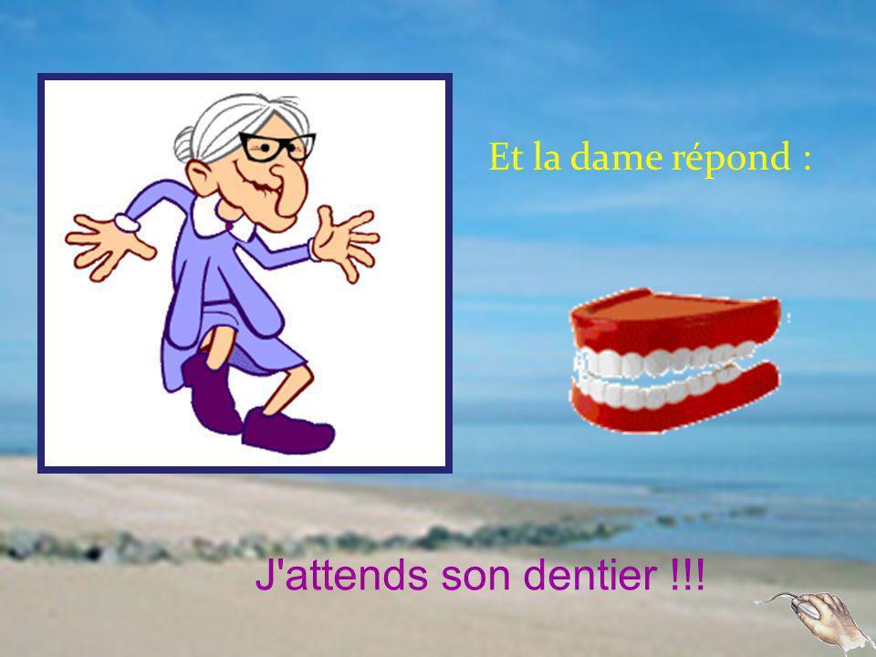 Et la dame répond : J attends son dentier !!!