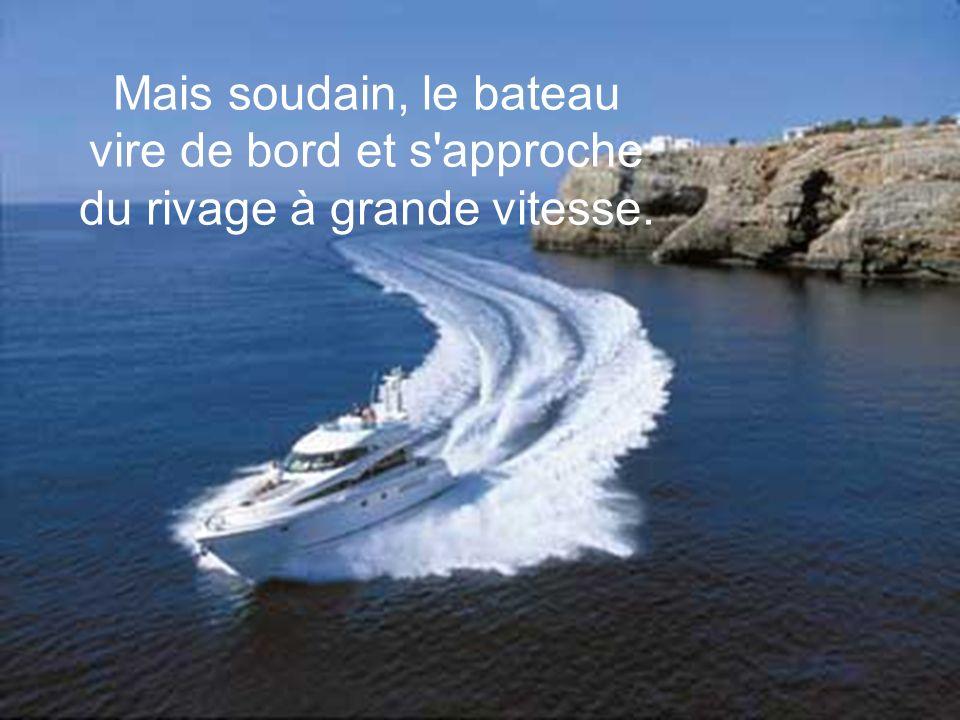 Mais soudain, le bateau vire de bord et s approche du rivage à grande vitesse.