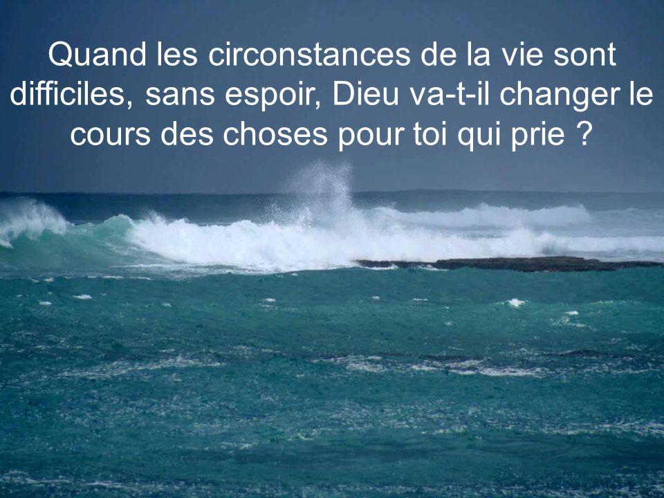 Quand les circonstances de la vie sont difficiles, sans espoir, Dieu va-t-il changer le cours des choses pour toi qui prie
