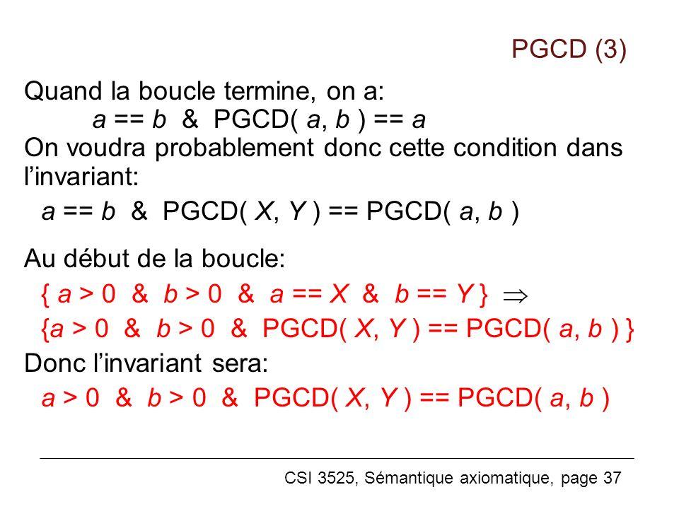 PGCD (3) Quand la boucle termine, on a: a == b & PGCD( a, b ) == a On voudra probablement donc cette condition dans l'invariant: