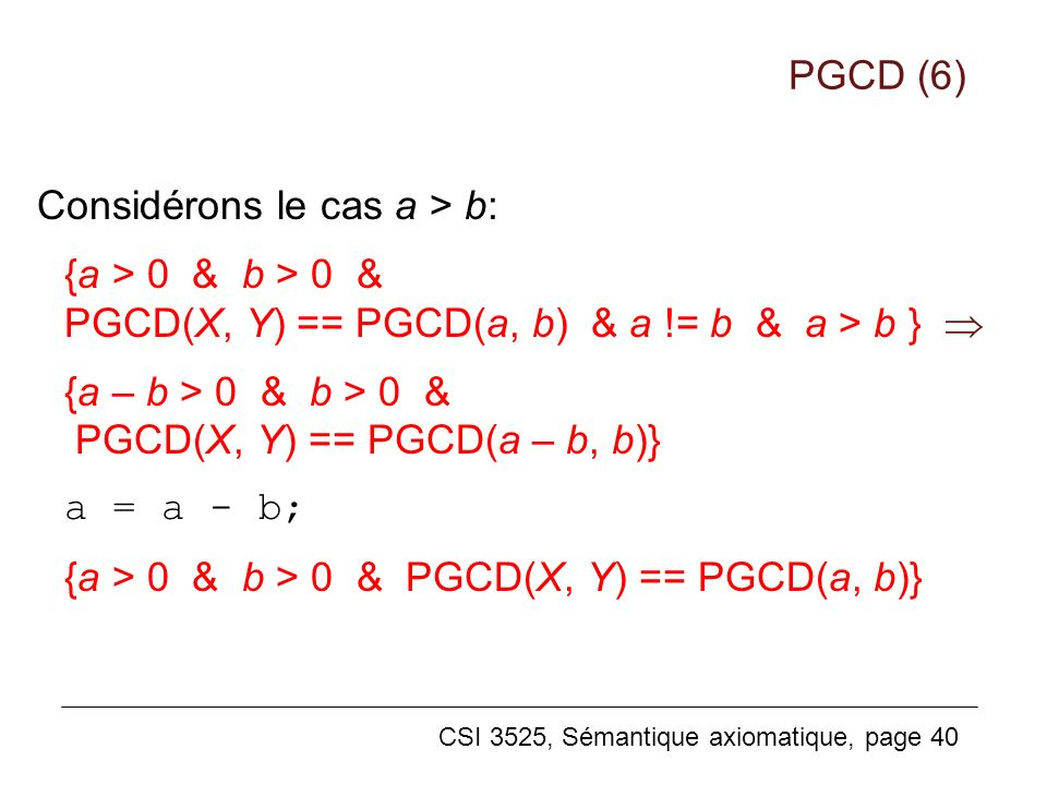 PGCD (6) Considérons le cas a > b: {a > 0 & b > 0 & PGCD(X, Y) == PGCD(a, b) & a != b & a > b } 