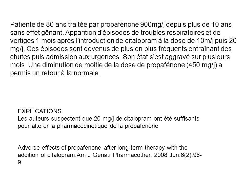 Patiente de 80 ans traitée par propafénone 900mg/j depuis plus de 10 ans sans effet gênant. Apparition d épisodes de troubles respiratoires et de vertiges 1 mois après l introduction de citalopram à la dose de 10m/j puis 20 mg/j. Ces épisodes sont devenus de plus en plus fréquents entraînant des chutes puis admission aux urgences. Son état s est aggravé sur plusieurs mois. Une diminution de moitie de la dose de propafénone (450 mg/j) a permis un retour à la normale.