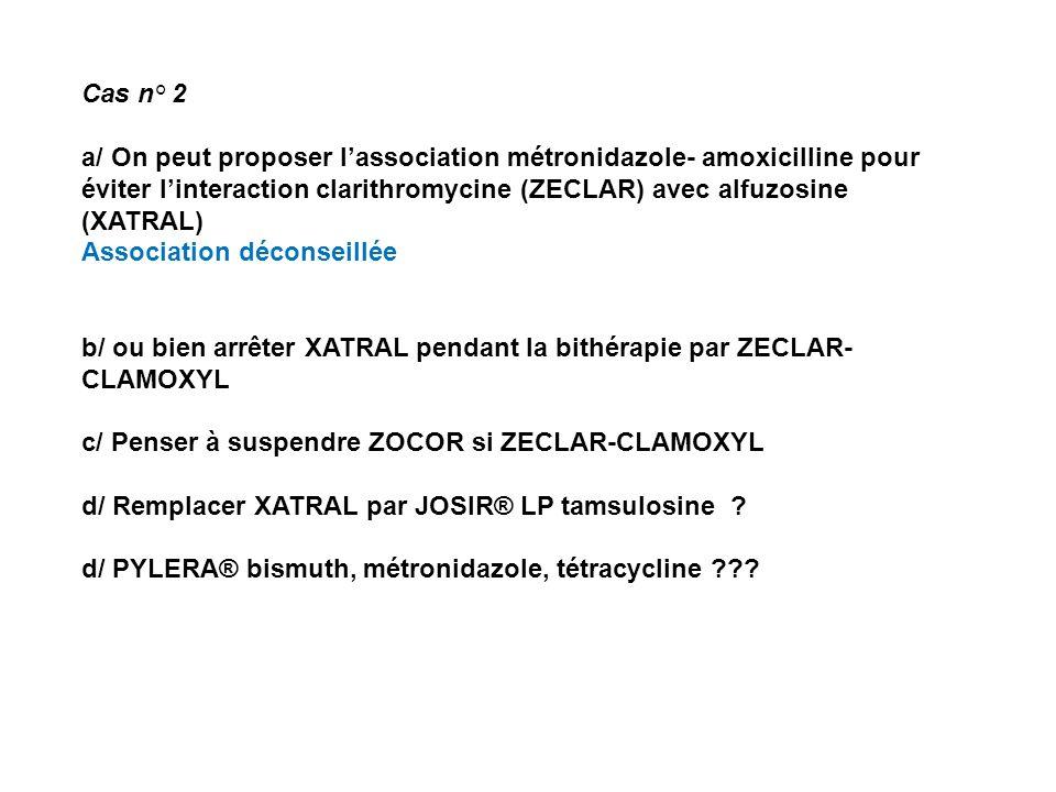 Cas n° 2 a/ On peut proposer l'association métronidazole- amoxicilline pour éviter l'interaction clarithromycine (ZECLAR) avec alfuzosine (XATRAL)
