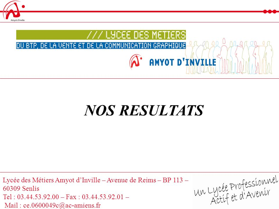 NOS RESULTATS Lycée des Métiers Amyot d'Inville – Avenue de Reims – BP 113 – 60309 Senlis. Tel : 03.44.53.92.00 – Fax : 03.44.53.92.01 –